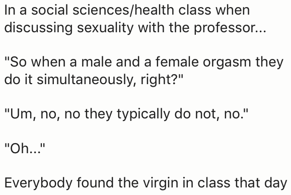 """Text - In a social sciences/health class when discussing sexuality with the professor... """"So when a male and a female orgasm they do it simultaneously, right?"""" """"Um, no, no they typically do not, no."""" """"Oh.. Everybody found the virgin in class that day"""