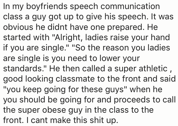"""Text - In my boyfriends speech communication class a guy got up to give his speech. It was obvious he didnt have one prepared. He started with """"Alright, ladies raise your hand if you are single."""" """"So the reason you ladies are single is you need to lower your standards."""" He then called a super athletic, good looking classmate to the front and said """"you keep going for these guys"""" when he you should be going for and proceeds to call the super obese guy in the class to the front. I cant make this sh"""