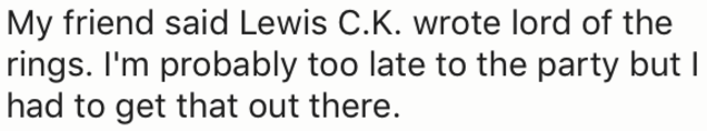 Text - My friend said Lewis C.K. wrote lord of the rings. I'm probably too late to the party but I had to get that out there.