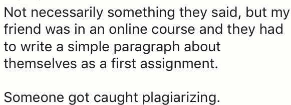 Text - Not necessarily something they said, but my friend was in an online course and they had write a simple paragraph about themselves as a first assignment Someone got caught plagiarizing.