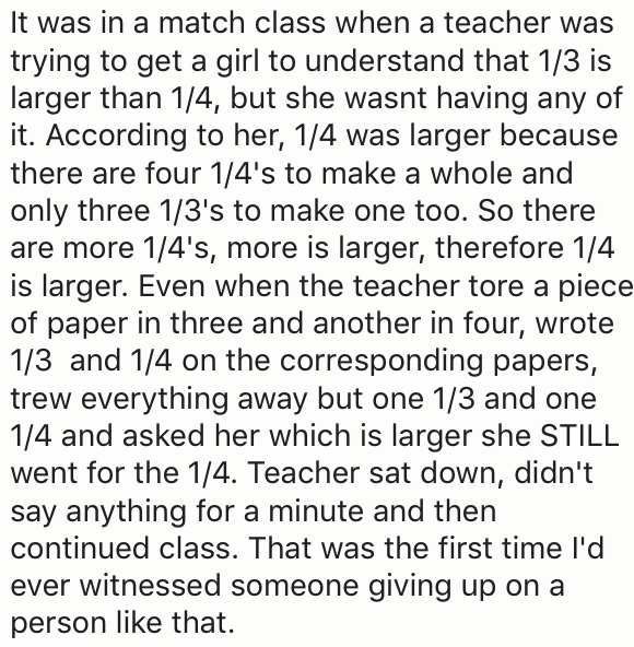 Text - It was in a match class when a teacher was trying to get a girl to understand that 1/3 is larger than 1/4, but she wasnt having any of it. According to her, 1/4 was larger because there are four 1/4's to make a whole and only three 1/3's to make one too. So there are more 1/4's, more is larger, therefore 1/4 is larger. Even when the teacher tore a piece of paper in three and another in four, wrote 1/3 and 1/4 on the corresponding papers, trew everything away but one 1/3 and one 1/4 and as