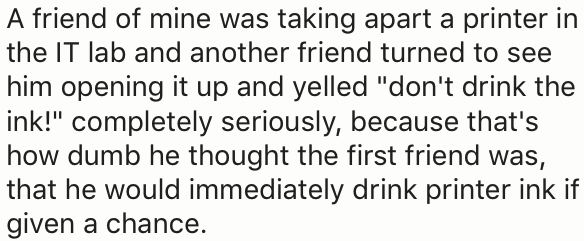 """Text - A friend of mine was taking apart a printer in the IT lab and another friend turned to see him opening it up and yelled """"don't drink the ink!"""" completely seriously, because that's how dumb he thought the first friend was, that he would immediately drink printer ink if given a chance"""