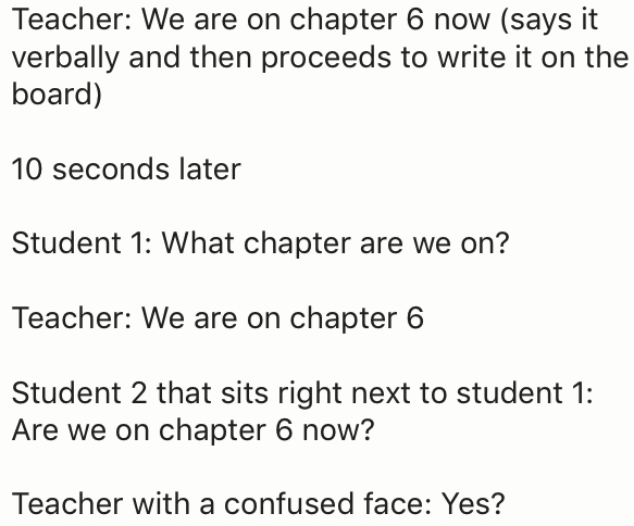Text - Teacher: We are on chapter 6 now (says it verbally and then proceeds to write it on the board) 10 seconds later Student 1: What chapter are we on? Teacher: We are on chapter 6 Student 2 that sits right next to student 1: Are we on chapter 6 now? Teacher with a confused face: Yes?