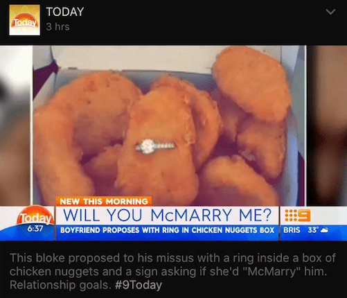 """Food - TODAY Taday 3 hrs NEW THIS MORNING Today WILL YOU MCMARRY ME? BOYFRIEND PROPOSES WITH RING IN CHICKEN NUGGETS BOX BRIS 33 6:37 This bloke proposed to his missus with a ring inside a box of chicken nuggets and a sign asking if she'd """"McMarry"""" him. Relationship goals. #9Today"""