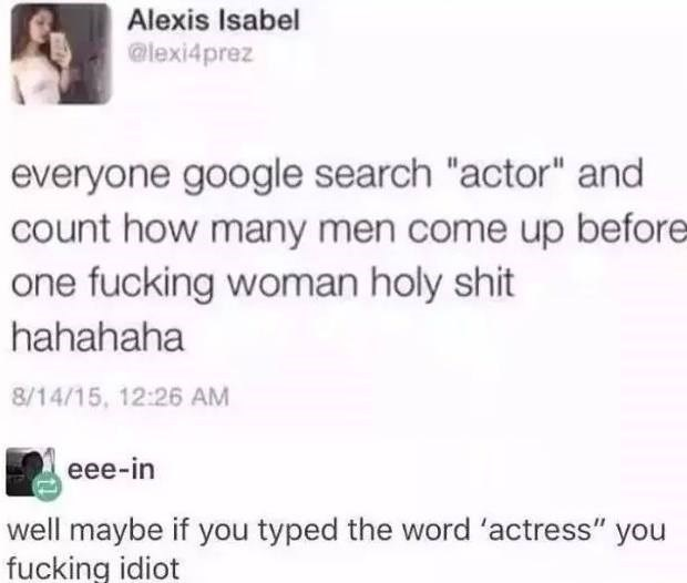 """Text - Alexis Isabel @lexi4prez everyone google search """"actor"""" and count how many men come up before one fucking woman holy shit hahahaha 8/14/15, 12:26 AM eee-in well maybe if you typed the word 'actress"""" you fucking idiot"""