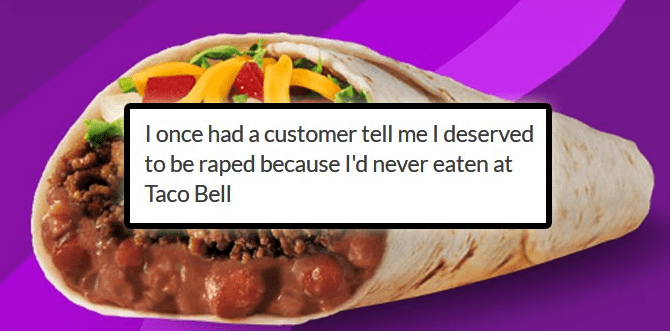 Cuisine - once had a customer tell me I deserved to be raped because I'd never eaten at Taco Bell