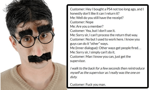 """Hair - Customer: Hey I bought a PS4 not too long ago, and I honestly don't like it can I return it? Me: Well do you still have the receipt? Customer: Nope Me: Are you a member? Customer: Yea, but I don't use it. Me: Sorry sir, I can't process the return that way. Customer: No but I used to work here. I know you guys can do it """"other"""" ways. Me (inner dialogue): Other ways get people fired... Me: Sorry sir, I simply can't do it. Customer: Man I know you can, just get the supervisor. I walk to the"""