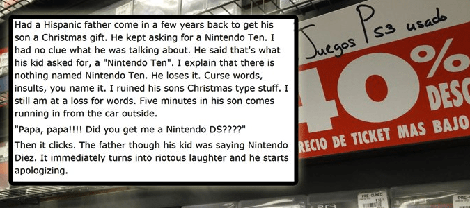 """Font - P % DESC Then it clicks. The father though his kid was saying NintendoRECIO DE TICKET MAS BAJO Had a Hispanic father come in a few years back to get his son a Christmas gift. He kept asking for a Nintendo Ten. I had no clue what he was talking about. He said that's what his kid asked for, a """"Nintendo Ten"""". I explain that there is nothing named Nintendo Ten. He loses it. Curse words, insults, you name it. I ruined his sons Christmas type stuff. I still am at a loss for words. Five minutes"""