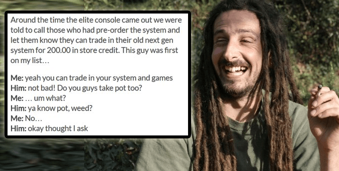 Hair - Around the time the elite console came out we were told to call those who had pre-order the system and let them know they can trade in their old next gen system for 200.00 in store credit. This guy was first on my list... Me: yeah you can trade in your system and games Him: not bad! Do you guys take pot too? Me:.. um what? Him: ya know pot, weed? Me: No... Him: okay thought I ask