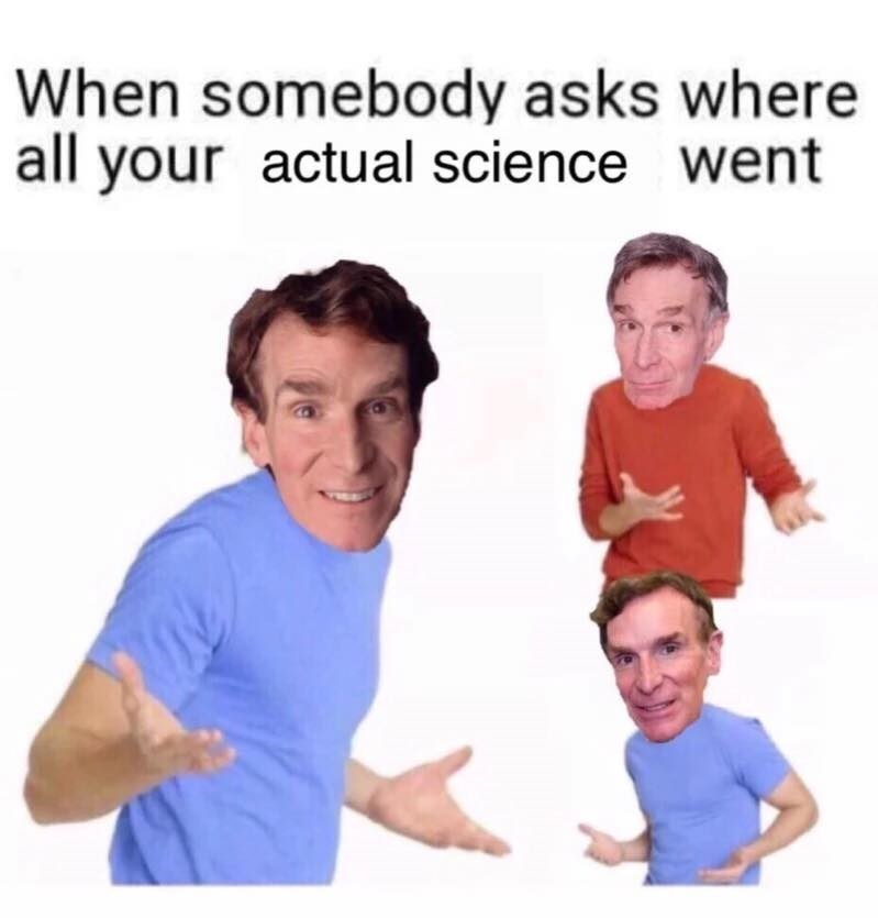 When someone asks where your actual science went, images of Bill Nye shrugging.