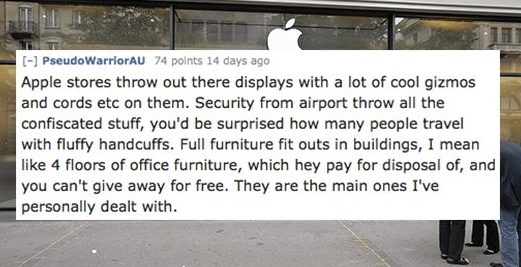 Text - [-] PseudoWarriorAU 74 points 14 days ago Apple stores throw out there displays with a lot of cool gizmos and cords etc on them. Security from airport throw all the confiscated stuff, you'd be surprised how many people travel with fluffy handcuffs. Full furniture fit outs in buildings, I mean like 4 floors of office furniture, which hey pay for disposal of, and you can't give away for free. They are the main ones I've personally dealt with.
