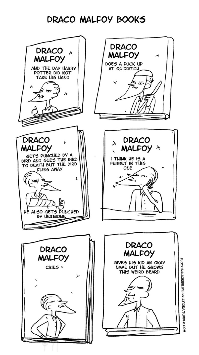 White - DRACO MALFOY BOOKS DRACO DRACO MALFOY MALFOY DOES A FUCK UP AT QUIDDITCH AND THE DAY HARRY POTTER DID NOT TAKE HIS HAND DRACO DRACO MALFOY MALFOY GETS PUNCHED BY A BIRD AND SUES THE BIRD TO DEATH BUT THE BIRD FLIES AWAY ITHINK HE I5 A FERRET IN THIS ONE HE ALSO GETS PUNCHED BY HERMIONE DRACO DRACO MALFOY MALFOY GIVES HIS KID AN OKAY NAME BUT HE GROWS THIS WEIRD BEARD CRIES FLOCCINAUCINIHILIPILIFICATIONA.TUMBLR.COM