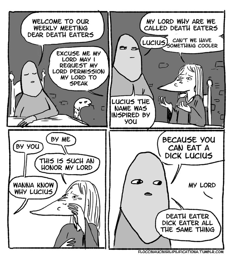 Cartoon - WELCOME TO OUR WEEKLY MEETING DEAR DEATH EATERS MY LORD WHy ARE WE CALLED DEATH EATERS CAN'T WE HAVE 5OMETHING COOLER LUCIUS EXCUSE ME MY LORD MAY I REQUEST MY LORD PERMISSION MY LORD TO SPEAK LUCIUS THE NAME WAS INSPIRED BY you ВУ МЕ BECAUSE YOu CAN EAT A DICK LUCIUS BY YOu THIS I5 SUCH AN HONOR MY LORD WANNA KNOW WHy LUCIUS MY LORD DEATH EATER DICK EATER ALL THE SAME THING FLOCCINAUCINIHILIPILIFICATIONA.TUMBLR.COM