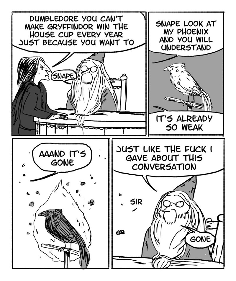 Cartoon - DUMBLEDORE YOU CAN'T MAKE GRYFFINDOR WIN THE HOUSE CUP EVERY YEAR SUST BECAUSE YOU WANT TO 5NAPE LOOK AT MY PHOENIX AND YOu WILL UNDERSTAND (SNAPE IT'S ALREADY 50 WEAK SUST LIKE THE FUCK GAVE ABOUT THIS CONVERSATION AAAND IT'S GONE SIR GONE