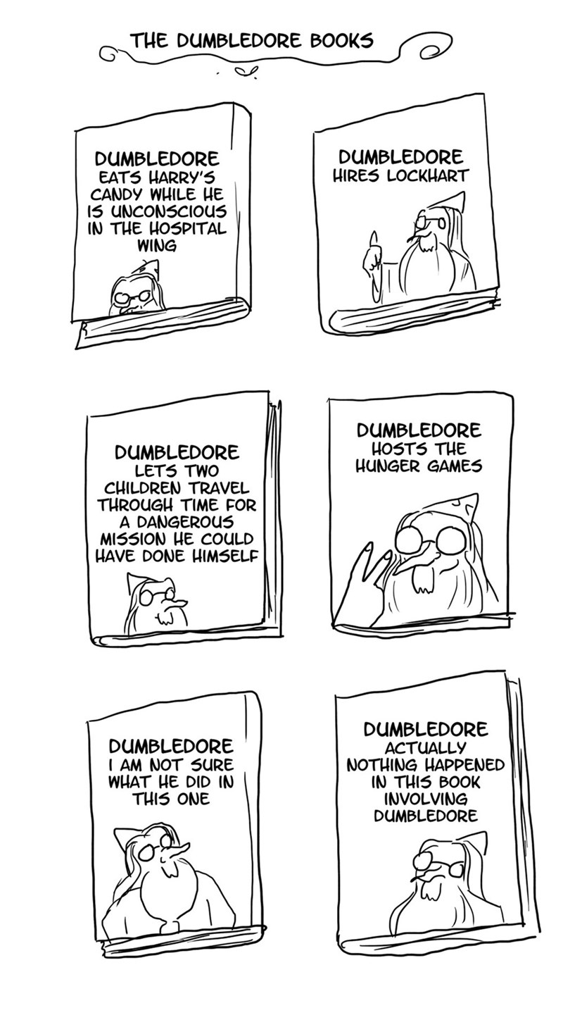 Text - THE DUMBLEDORE BOOKS DUMBLEDORE HIRES LOCKHART DUMBLEDORE EATS HARRY'5 CANDY WHILE HE 15 UNCONSCIOUS IN THE HOSPITAL WING DUMBLEDORE HOSTS THE HUNGER GAMES DUMBLEDORE LETS TWO CHILDREN TRAVEL THROUGH TIME FOR A DANGEROUS MISSION HE COULD HAVE DONE HIMSELF DUMBLEDORE ACTUALLY NOTHING HAPPENED IN THIS BOOK INVOLVING DUMBLEDORE DUMBLEDORE AM NOT SURE WHAT HE DID IN THIS ONE