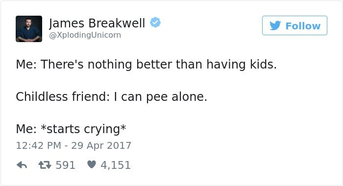 Text - James Breakwell Follow @XplodingUnicorn Me: There's nothing better than having kids. Childless friend: I can pee alone. Me: *starts crying* 12:42 PM 29 Apr 2017 t591 4,151