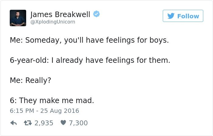 Text - James Breakwell Follow @XplodingUnicorn Me: Someday, you'll have feelings for boys. 6-year-old: I already have feelings for them. Me: Really? 6: They make me mad. 6:15 PM 25 Aug 2016 2,935 7,300