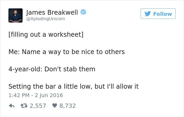 Text - James Breakwell Follow @XplodingUnicorn [filling out a worksheet] Me: Name a way to be nice to others 4-year-old: Don't stab them Setting the bar a little low, but I'll allow it 1:42 PM 2 Jun 2016 L2,557 8,732