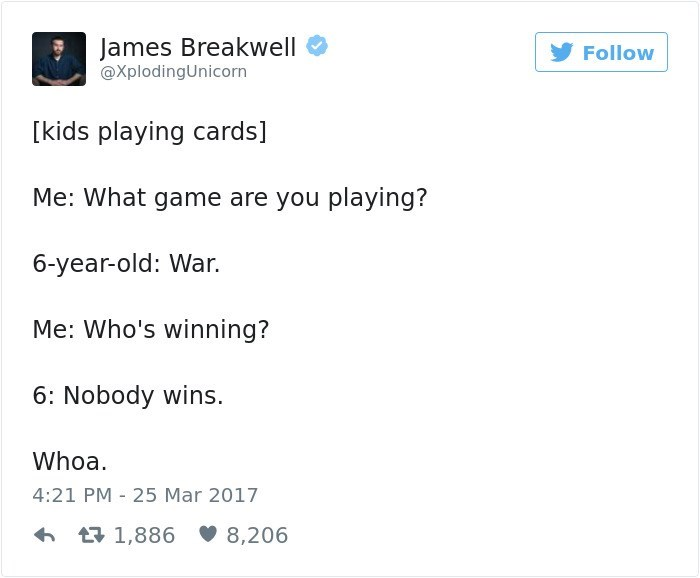 Text - James Breakwell Follow @XplodingUnicorn [kids playing cards] Me: What game are you playing? 6-year-old: War. Me: Who's winning? 6: Nobody wins. Whoa 4:21 PM 25 Mar 2017 1,886 8,206
