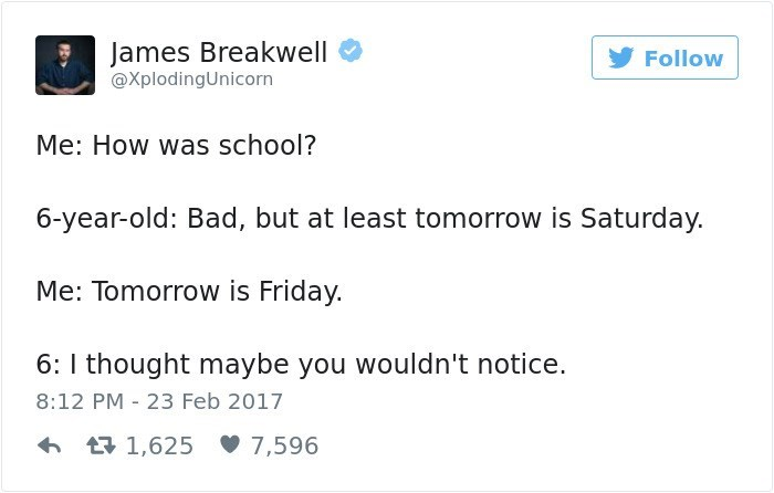 Text - James Breakwell Follow @XplodingUnicorn Me: How was school? 6-year-old: Bad, but at least tomorrow is Saturday. Me: Tomorrow is Friday. 6: I thought maybe you wouldn't notice. 8:12 PM 23 Feb 2017 L1,625 7,596