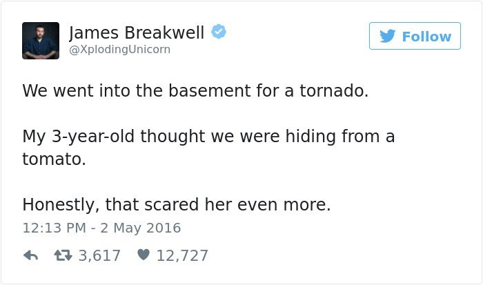 Text - James Breakwell Follow @XplodingUnicorn We went into the basement for a tornado. My 3-year-old thought we were hiding from a tomato Honestly, that scared her even more. 12:13 PM 2 May 2016 t3,617 12,727