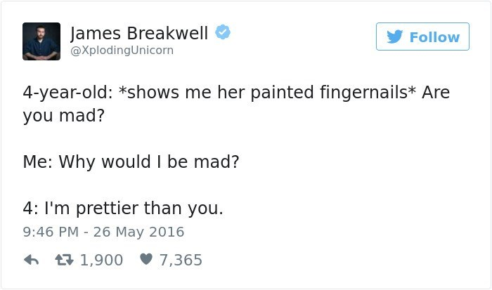 Text - James Breakwell Follow @XplodingUnicorn 4-year-old: *shows me her painted fingernails* Are you mad? Me: Why would I be mad? 4: I'm prettier than you 9:46 PM 26 May 2016 1,900 7,365