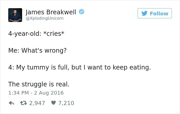 Text - James Breakwell Follow @XplodingUnicorn 4-year-old: *cries* Me: What's wrong? 4: My tummy is full, but I want to keep eating. The struggle is real. 1:34 PM 2 Aug 2016 2,947 7,210