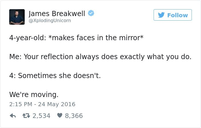 Text - James Breakwell Follow @XplodingUnicorn 4-year-old: *makes faces in the mirror* Me: Your reflection always does exactly what you do. 4: Sometimes she doesn't We're moving 2:15 PM 24 May 2016 L2,534 8,366