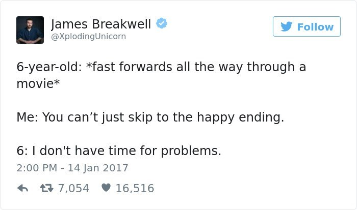 Text - James Breakwell Follow @XplodingUnicorn 6-year-old: *fast forwards all the way through a movie* Me: You can't just skip to the happy ending. 6: I don't have time for problems. 2:00 PM 14 Jan 2017 t7,054 16,516
