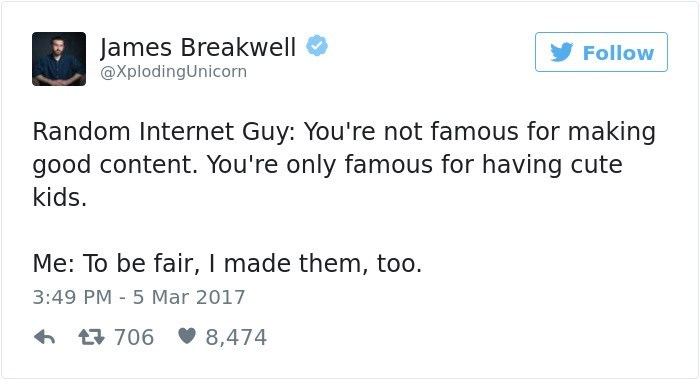 Text - James Breakwell Follow @XplodingUnicorn Random Internet Guy: You're not famous for making good content. You're only famous for having cute kids. Me: To be fair, I made them, too. 3:49 PM 5 Mar 2017 8,474 706