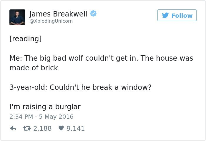 Text - James Breakwell @XplodingUnicorn Follow [reading] Me: The big bad wolf couldn't get in. The house was made of brick 3-year-old: Couldn't he break a window? I'm raising a burglar 2:34 PM 5 May 2016 2,188 9,141