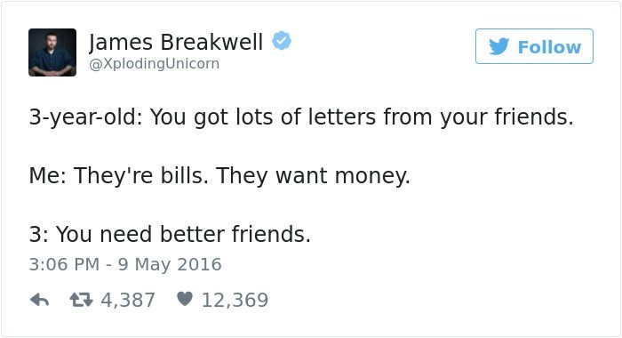 Text - James Breakwell Follow @XplodingUnicorn 3-year-old: You got lots of letters from your friends. Me: They're bills. They want money. 3: You need better friends. 3:06 PM 9 May 2016 4,387 12,369