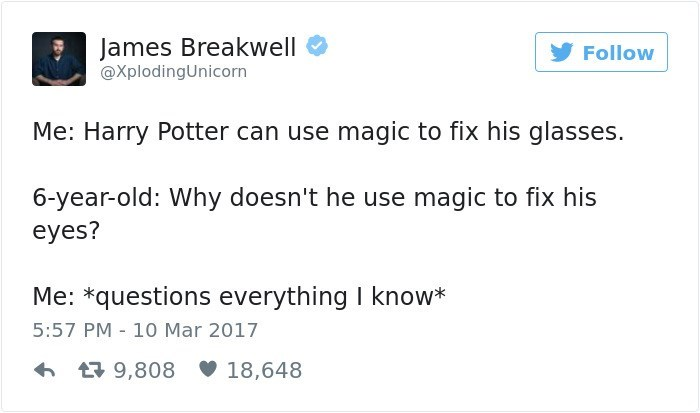 Text - James Breakwell Follow @XplodingUnicorn Me: Harry Potter can use magic to fix his glasses 6-year-old: Why doesn't he use magic to fix his eyes? Me: *questions everything I know* 5:57 PM 10 Mar 2017 9,808 18,648