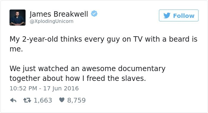 Text - James Breakwell Follow @XplodingUnicorn My 2-year-old thinks every guy on TV with a beard is me. We just watched an awesome documentary together about how I freed the slaves. 10:52 PM 17 Jun 2016 1,663 8,759