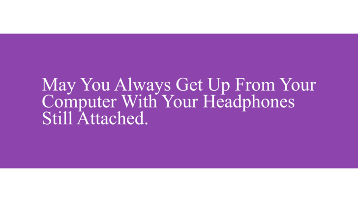 Wishing ill upon your enemies, that they always forget to unplug their headphones before getting up from the computer.