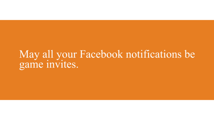 Wishing bad on someone by having all their Facebook notifications be dumb game invites.