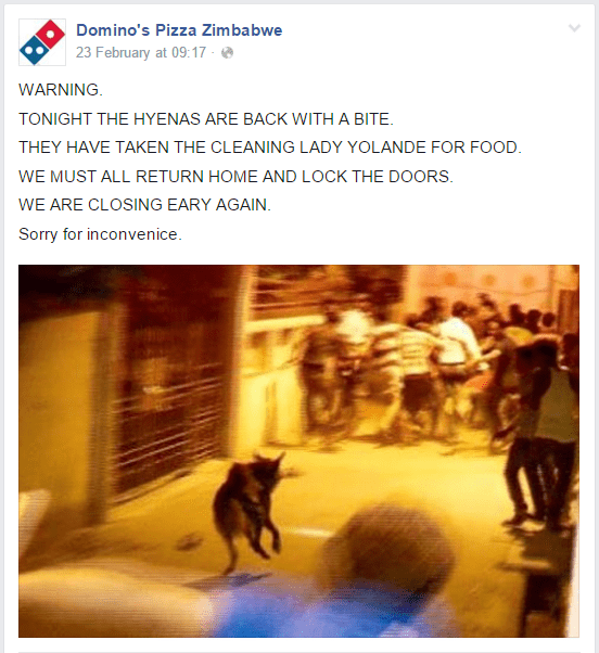 Text - Domino's Pizza Zimbabwe 23 February at 09:17 - WARNING TONIGHT THE HYENAS ARE BACK WITH A BITE THEY HAVE TAKEN THE CLEANING LADY YOLANDE FOR FOOD WE MUST ALL RETURN HOME AND LOCK THE DOORS WE ARE CLOSING EARY AGAIN Sorry for inconvenice.