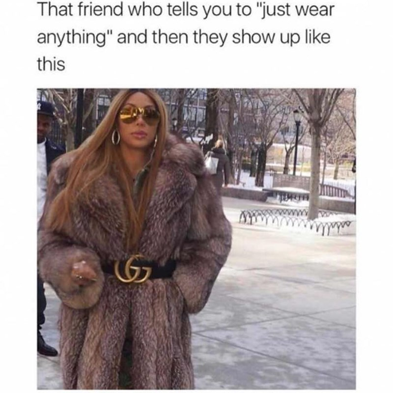 Funny meme about the friend who tells you to 'just wear anything' and then shows up in Gucci fur coat.