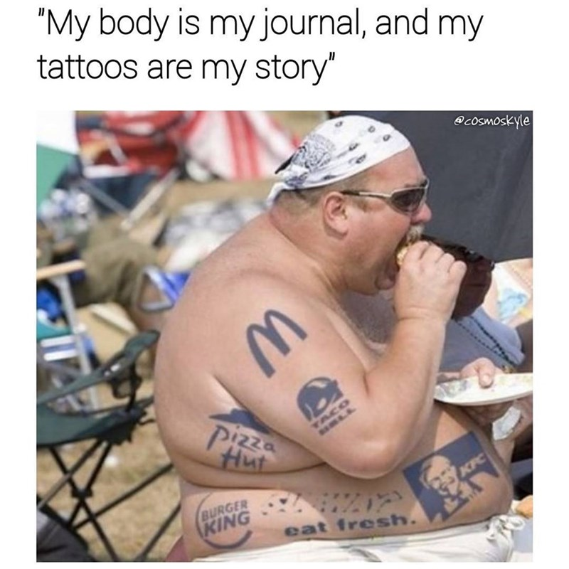 Funny meme about a fat dude eating junk food who has tattoos of fastfood companies all over his body.