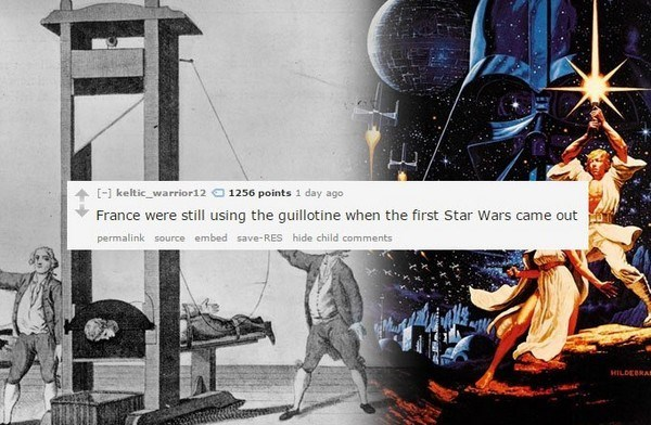 Guillotine - [-] keltic_warrior12 1256 points 1 day ago France were still using the guillotine when the first Star Wars came out permalink source embed save-RES hide child comments HILDEBRAD