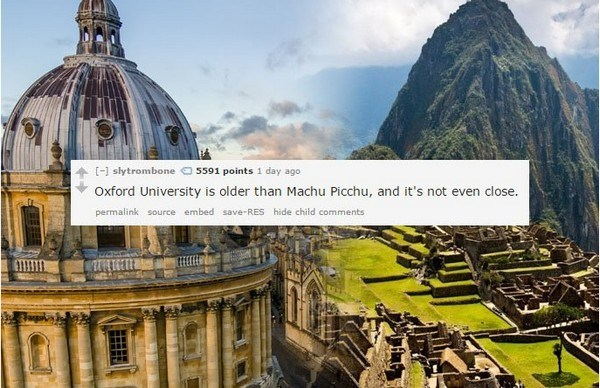 Landmark - [-] slytrombone 5591 points 1 day ago Oxford University is older than Machu Picchu, and it's not even close. permalink source embed save-RES hide child comments
