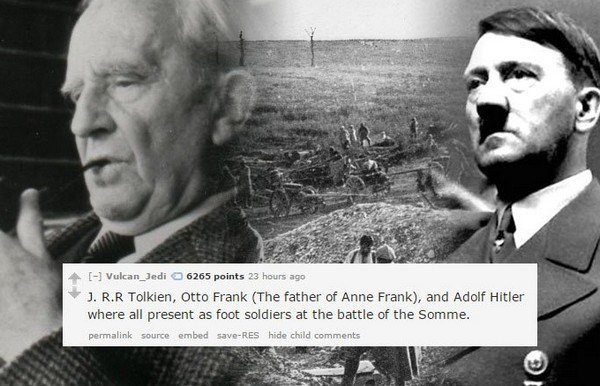 History - [ Vulcan Jedi 6265 points 23 hours ago J. R.R Tolkien, Otto Frank (The father of Anne Frank), and Adolf Hitler where all present as foot soldiers at the battle of the Somme. permalink source embed save-RES hide child comments