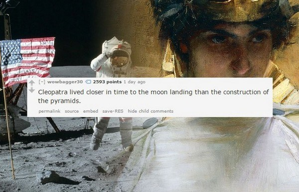 Human - [ wowbagger30 2593 points 1 day ago Cleopatra lived closer in time to the moon landing than the construction of the pyramids permalink source embed save-RES hide child comments