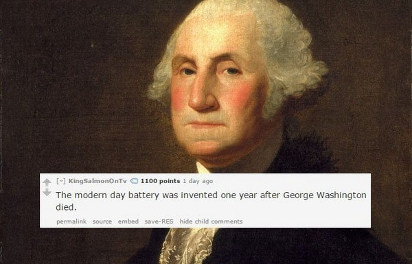 Portrait - 11000 points 1 day ago KingSalmonOnTv The modern day battery was invented one year after George Washington died. permalink source embed save-RES hide child comments