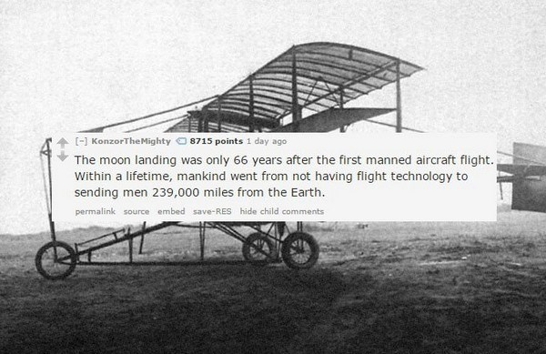 Vehicle - [-] KonzorTheMighty 8715 points 1 day ago The moon landing was only 66 years after the first manned aircraft flight. Within a lifetime, mankind went from not having flight technology to sending men 239,000 miles from the Earth. permalink source embed save-RES hide child comments