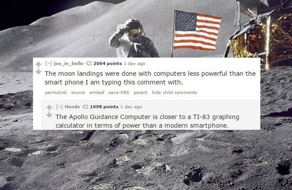 Text - [-1 jus in_bello 2064 points 1 day ago The moon landings were done with computers less powerful than the smart phone I am typing this comment with. permalink source embed save-RES parent hide child comments [- Hands 1698 points 1 day ago The Apollo Guidance Computer is closer to a TI-83 graphing calculator in terms of power than a modern smartphone.