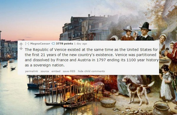 Adaptation - [-] MagnaCaesar 3778 points 1 day ago The Republic of Venice existed at the same time as the United States for the first 21 years of the new country's existence. Venice was partitioned and dissolved by France and Austria in 1797 ending its 1100 year history as a sovereign nation. permalink source embed save-RES hide child comments