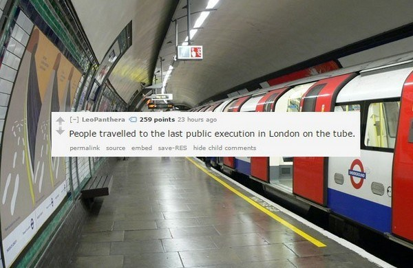 Transport - [] LeoPanthera 259 points 23 hours ago People travelled to the last public execution in London on the tube. permalink source embed save-RES hide child comments