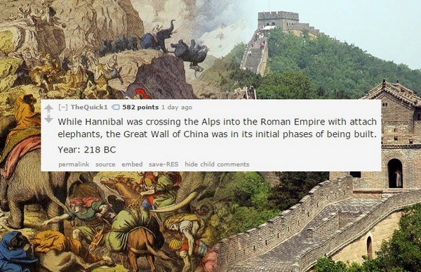 Landmark - TheQuick1 O 582 points 1 day ago While Hannibal was crossing the Alps into the Roman Empire with attach elephants, the Great Wall of China was in its initial phases of being built. Year: 218 BC permalink source embed save-RES hide child comments