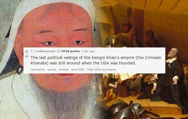Text - [-]Lolosaurus2 6730 points 1 day ago The last political vestige of the Gengis Khan's empire (the Crimean Khanate) was still around when the USA was founded. permalink source embed save-RES hide child comments